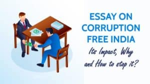 Essay on Corruption Free India, Its Impact, Why and How to stop it?